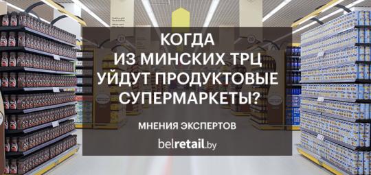 Belretail.by. Мнения экспертов. Когда из минских и беларусских ТРЦ уйдут продуктовые магазины?